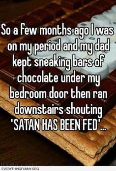funny quotes on her period father slid chocolate under bedroom door and shouted Satan has been fed