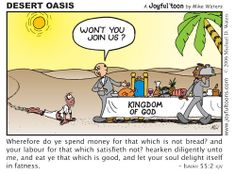 Why do you spend money on what is not food, and your wages on what does not satisfy? Listen carefully to Me, and eat what is good, and you will enjoy the choicest of foods. Isaiah 55:2