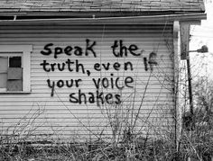 Speak the truth, even if your voice shakes.......