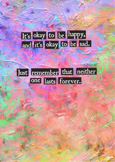 It's Okay To Be Happy, & It's Okay To Be Sad. Just Remember That Neither One Lasts Forever