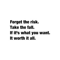Forget the risk take the fall if it's what you want it's worth it all but time is short it might be late I might be packed hiking down the road