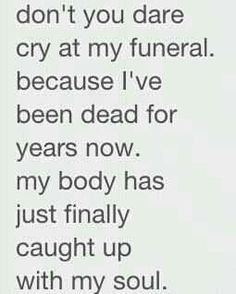 Don't you dare cry at my funeral I've been dead for years now my body has just finally caught up with my soul
