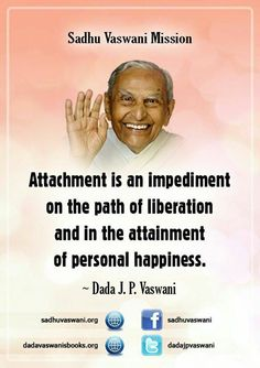Attachment is an impediment on the path of liberation and in the attainment of personal happiness. -Dada J.P. Vaswani #dadajpvaswani#quotes