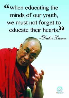 """When educating the minds of our youth, we must not forget to educate their hearts"" Dalai Lama"