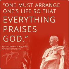 """One must arrange one's life so that everything praises God."" -Pope Saint John Paul II"