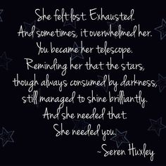 Star Quote She felt lost. And sometimes, it overwhelmed her. You became her telescope. Reminding her that the stars, though always consumed by darkness, still managed to shine brilliantly. And she needed that. She needed you. Poems About Stars, Star Quotes, Hopeless Romantic, Need You, Exhausted, Telescope, Quote Of The Day, Quotes To Live By, Felt