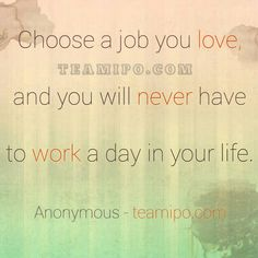 Choose a job you love, and you will never have to work a day in your life.  Anonymous