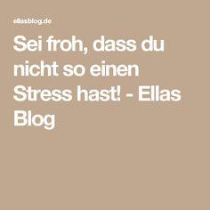 Sei froh, dass du nicht so einen Stress hast! - Ellas Blog
