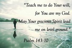 Teach me to do Your will for You are my God. May Your gracious Spirit lead me on level ground. Psalm 143:10.