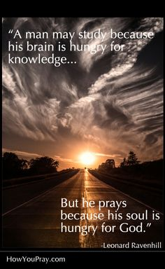 """""""A man may study because he is hungry for knowledge… but he prays because he is hungry for God."""" –Leonard Ravenhill"""