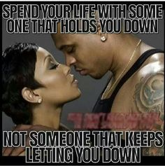 Spend your life with someone that holds you down, not someone that keeps letting you down. Amen