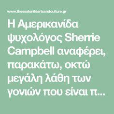 Η Αμερικανίδα ψυχολόγος Sherrie Campbell αναφέρει, παρακάτω, οκτώ μεγάλη λάθη των γονιών που είναι πολύ πιθανό να οδηγήσουν ένα παιδί στην κατάθλιψη, το στρες, τον θυμό, τις τεταμένες οικογενειακές σχέσεις, σε προβλήματα με φίλους, χαμηλή αυτοπεποίθηση και χρόνια συναισθηματικά προβλήματα σε βάθος χρόνου...