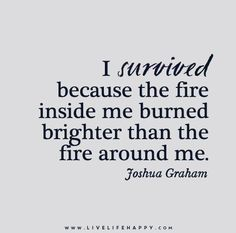 I survived because the fire inside me burned brighter than the fire around me. - Joshua Graham - Live life happy quotes, positive art posters, picture quote, and happiness advice. Life Quotes Love, Great Quotes, Quotes To Live By, Believe Me Quotes, Not Fair Quotes, This Is Me Quotes, Hang In There Quotes, Life Struggle Quotes, Destiny Quotes
