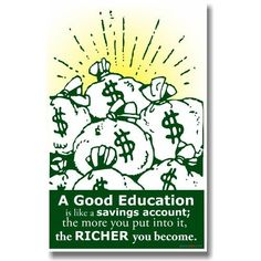 Amazon.com: A Good Education Is Like a Savings Account; the More You Put Into It the Richer You Become - Classroom Motivational Poster: Office Products