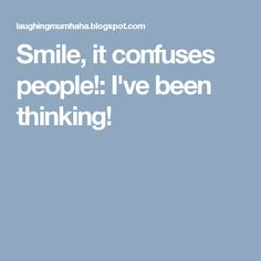 Smile, it confuses people!: I've been thinking!