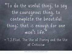 """""""To do the useful thing, to say the courageous thing, to contemplate the beautiful thing: that is enough for one man's life."""" T. S. Eliot"""