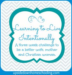 Learning to Live Intentionally Challenge: Join us for a 3 week challenge to become a more intentional wife, mother and Christian woman.