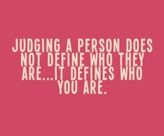 One of my biggest peeves. Ever! Please, do NOT judge others.......