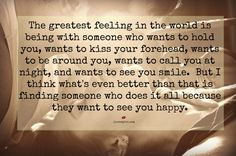 The greatest feeling the world is being with someone who wants to hold you, wants to kiss your forehead, wants to call you at night, and wants to see you smile. But i think what's even better than that is finding someone who does it all because they want to see you happy.