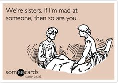 Funny Family Ecard: We're sisters. If I'm mad at someone, then so are you.