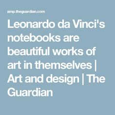 Leonardo da Vinci's notebooks are beautiful works of art in themselves | Art and design | The Guardian