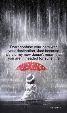 Don't confuse your path with your destination. Just because it is stormy now doesn't mean that you aren't headed for sunshine
