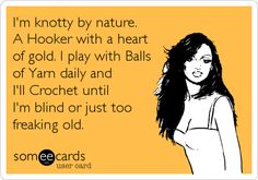 I'm knotty by nature. A Hooker with a heart of gold. I play with Balls of Yarn daily and I'll crochet until I'm blind or just too freaking old.