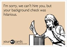 I'm sorry, we can't hire you, but your back ground check was hilarious.