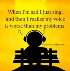but singing makes me happy. If i'm sad i sing and i actually feel better