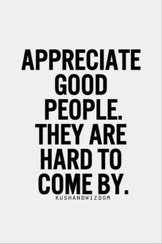 Appreciate the company and love of good people they are difficult and hard to find and to come by...Most of them ppl are very fake and they only are ppls friends when they want something from us..I been fooled for a fool when a group of friends took advantage of me because they only wanted me to buy them things..I stopped hanging out with those ppl and stick to those who value my friendship without the spending materialistic greediness