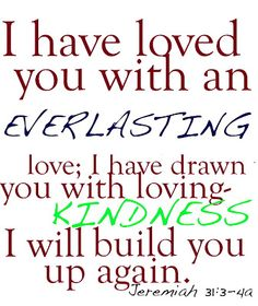 I have loved you with an everlasting love; I have drawn you with loving-kindness.  I will build you up again.  Jeremiah 31:3-4