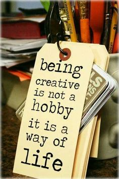 Being creative is not a hobby, it is a way of life.