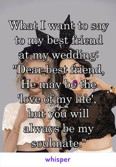 """What I want to say to my best friend at my wedding: """"Dear best friend, He may be the 'love of my life',  but you will always be my soulmate."""" #bestfriendsayings"""