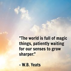 The World Is Full Of Magic Things... WB Yeats Quote
