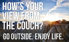 go outside!...enjoy life....