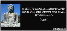 In Zeiten, wo die Menschen schlechter werden und die wahre Lehre untergeht, steigt die Zahl der Gesetzesregeln. (Buddha)