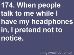 When people talk to me while I have my headphones in, I pretend not to notice