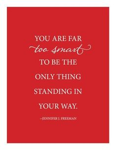 You Are Too Smart To Be The The Only Thing Standing In Your Way. ~Jennifer J. Freeman