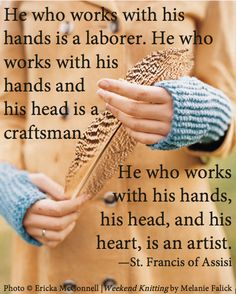 He who works with his hands is a labourer. He who works with his hands and his head is a craftsman. He who works with his hands, his head, and his heart is an artist. St Francis of Assisi Quotes Thoughts, Life Quotes Love, Great Quotes, Quotes To Live By, Me Quotes, Motivational Quotes, Inspirational Quotes, House Quotes, Inspire Quotes