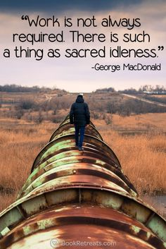 """""""Work is not always required. There is such a thing as sacred idleness."""" Inspiring meditation quotes by George MacDonald and other teachers here: http://bookretreats.com/blog/101-quotes-will-change-way-look-meditation"""