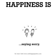 Happiness is, saying sorry. - Cute Happy Quotes