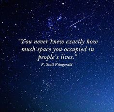 """""""You never knew exactly how much space you occupied in people's lives."""" — F. Scott Fitzgerald, Tender Is the Night"""