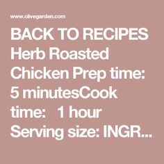 BACK TORECIPES Herb Roasted Chicken Prep time:  5 minutesCook time:  1 hour Serving size: INGREDIENTS 1, 3 ½ - 4 lb roasting chicken Extra virgin olive oil 6 large fresh rosemary sprigs 6 bunches fresh sage 6 bunches fresh thyme Kosher salt to taste Black pepper- to taste Crushed red pepper- optional 1 lemon, cut into wedges PROCEDURES PRE-HEAT oven to 375ºF. STRIP leaves from 1 bunch each of the rosemary, thyme and sage. Chop well. EMPTY cavity of the chicken and pat dry with a pap...