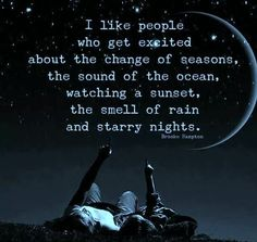 I like people who get excited about the change of seasons, the sound of the ocean, watching a sunset, the smell of rain and starry nights. I have these sounds of life that i will never stop listening to. Rain Quotes, Me Quotes, Motivational Quotes, Inspirational Quotes, Beach Quotes, Crush Quotes, People Quotes, Ocean Life Quotes, People Change Quotes
