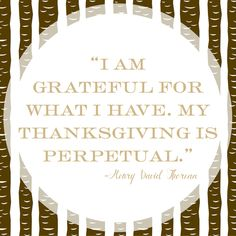 """""""I am grateful for what I have. My Thanksgiving is perpetual."""" ~ Henry David Thoreau   #Gratitude Words of Wisdom"""