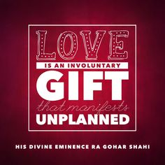 Today's quote is from The Religion of God (Divine Love) by His Divine Eminence RA Gohar Shahi (http://thereligionofgod.com/). 'Love is an involuntary gift that manifests unplanned.'