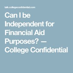Can I be Independent for Financial Aid Purposes? — College Confidential. Nice, you are considered an adult at 18 and can go to war for your country, but when it comes to financial aid for college you are still tied to your parents until you are 24. The system has it all figured out for their advantage.