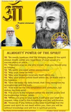 "10. ""Be aware, however, that the almighty power of the spirit always dwells within you regardless of your usage of a sacred object or place. 11. ""Therefore pray as one who knows; thus you should pray as follows: 12. ""My spirit, you exist within omnipotence. 13. ""May your name be holy. 14. ""May your kingdom incarnate itself within me. 15. ""May your power unfold itself within me, on Earth and in the heavens. 16. ""Give me today my daily bread, that I may recognize my wrongdoings and the truth…"