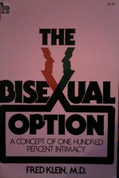 The Bisexual Option by Dr. Fritz Klein - First published in 1978, with a 2nd edition in 1993, it is considered one of the seminal works on bisexuality in the discipline of queer studies. The book showed bisexuals that they were not alone and discusses where people may fit on the sexual orientation continuum. It also explained who bisexuals are and why they have problems in heterosexual as well as the mainstream gay/lesbian communities.