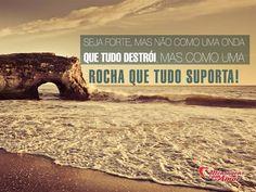 Seja forte, mas não como uma onda que tudo destrói, mas como uma rocha que tudo suporta. #forte #forca #onde #rocha